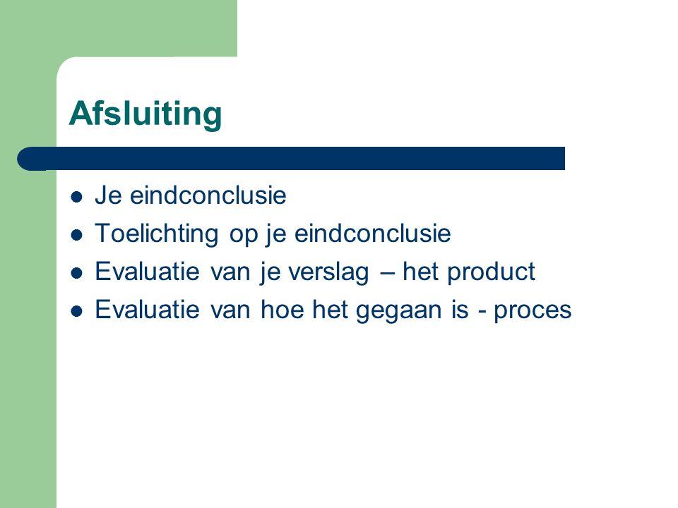 Afsluiting  Je eindconclusie  Toelichting op je eindconclusie  Evaluatie van je verslag – het product  Evaluatie van hoe het gegaan is - proces
