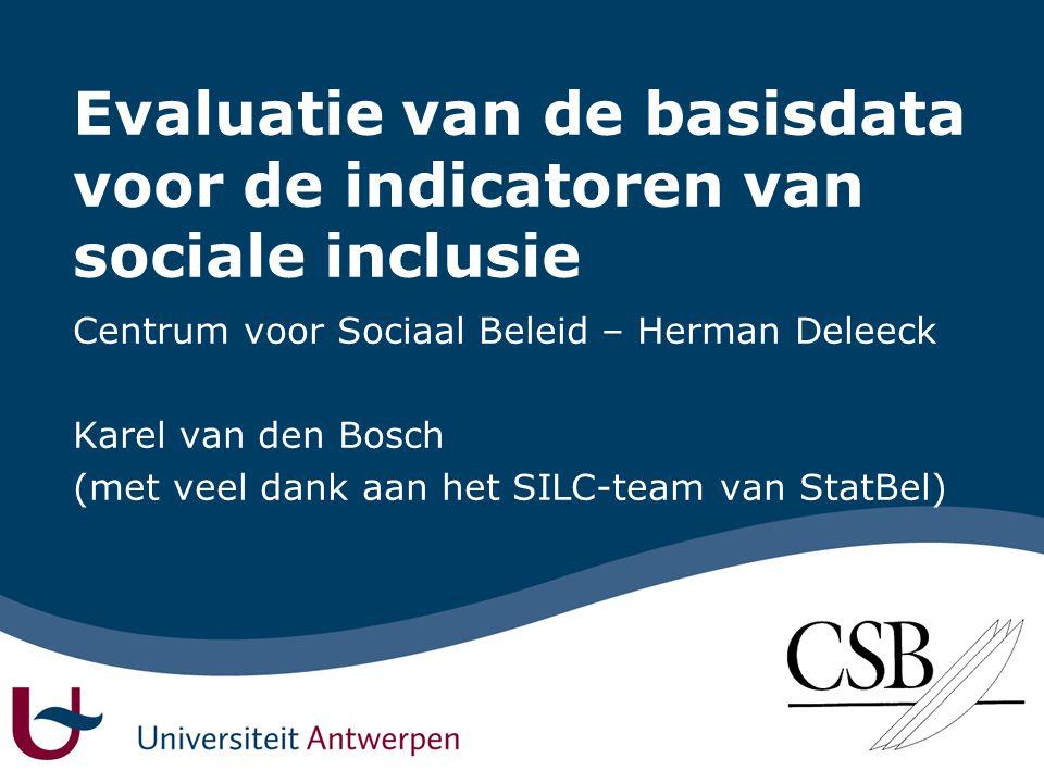 Evaluatie van de basisdata voor de indicatoren van sociale inclusie Centrum voor Sociaal Beleid – Herman Deleeck Karel van den Bosch (met veel dank aan het SILC-team van StatBel)
