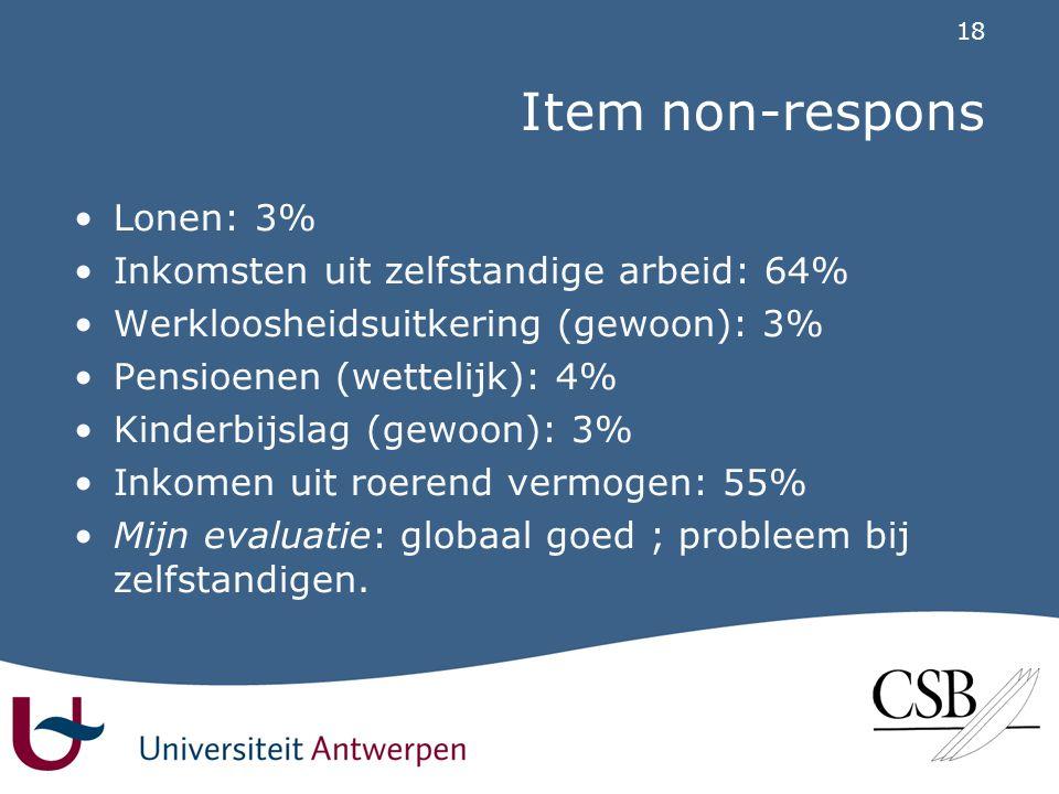 18 Item non-respons •Lonen: 3% •Inkomsten uit zelfstandige arbeid: 64% •Werkloosheidsuitkering (gewoon): 3% •Pensioenen (wettelijk): 4% •Kinderbijslag (gewoon): 3% •Inkomen uit roerend vermogen: 55% •Mijn evaluatie: globaal goed ; probleem bij zelfstandigen.