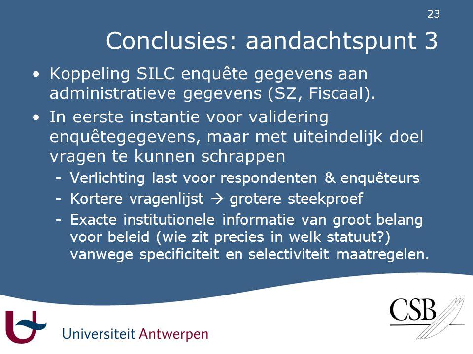 23 Conclusies: aandachtspunt 3 •Koppeling SILC enquête gegevens aan administratieve gegevens (SZ, Fiscaal).