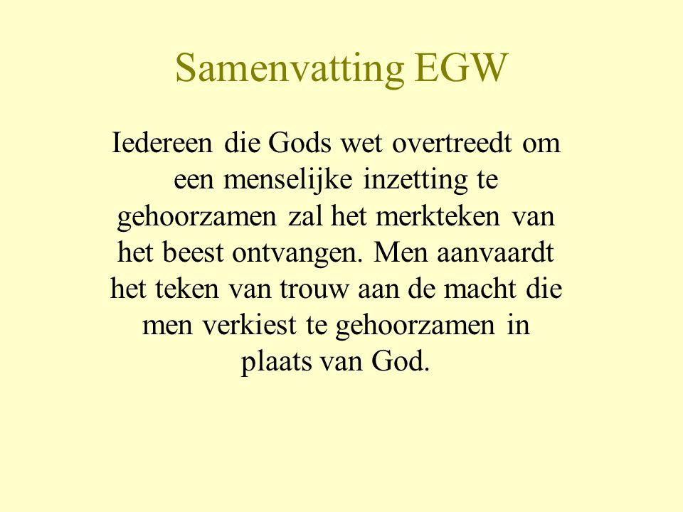 Samenvatting EGW Iedereen die Gods wet overtreedt om een menselijke inzetting te gehoorzamen zal het merkteken van het beest ontvangen. Men aanvaardt