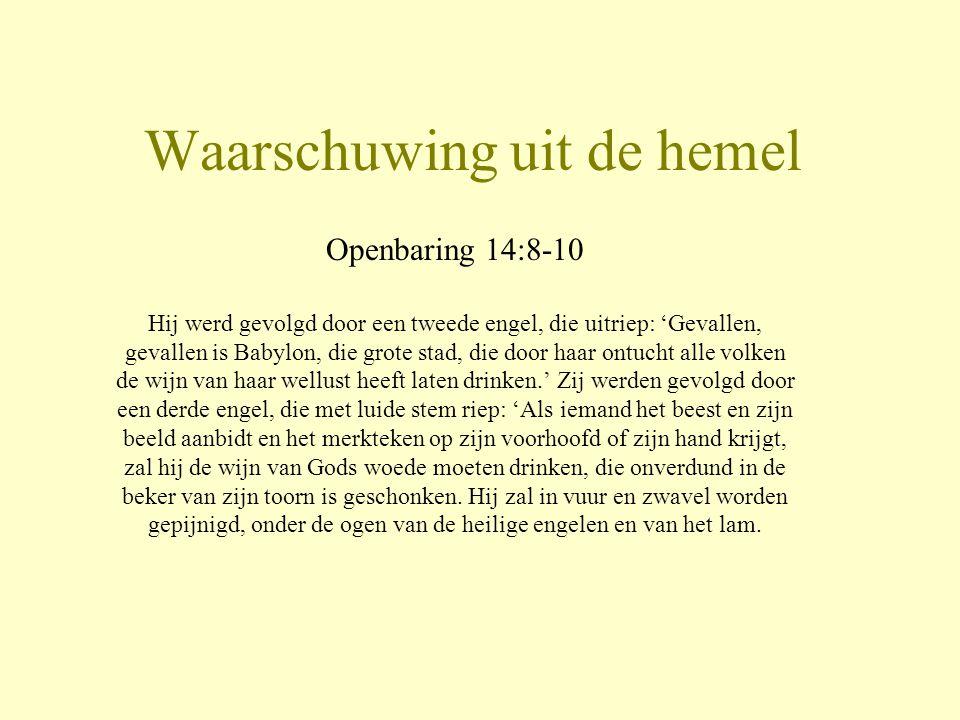 Waarschuwing uit de hemel Openbaring 14:8-10 Hij werd gevolgd door een tweede engel, die uitriep: 'Gevallen, gevallen is Babylon, die grote stad, die