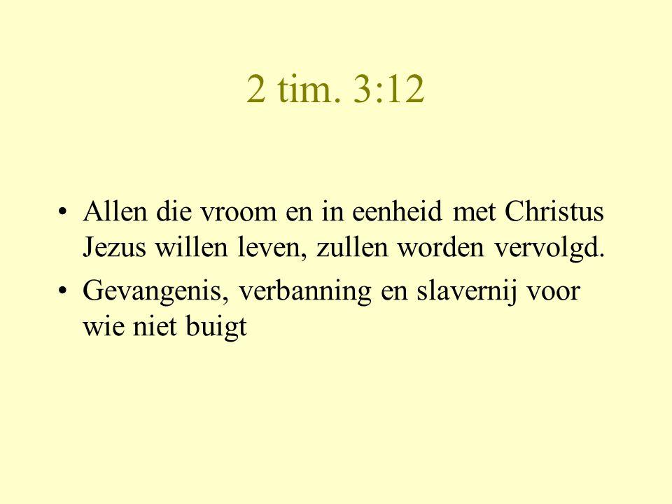 2 tim. 3:12 •Allen die vroom en in eenheid met Christus Jezus willen leven, zullen worden vervolgd. •Gevangenis, verbanning en slavernij voor wie niet