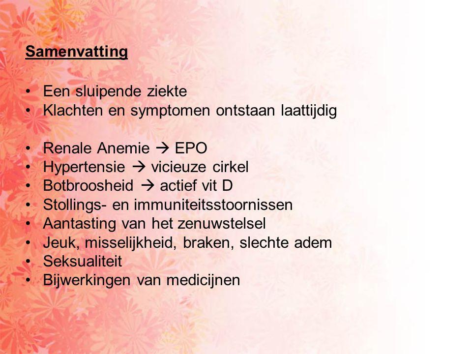 Samenvatting •Een sluipende ziekte •Klachten en symptomen ontstaan laattijdig •Renale Anemie  EPO •Hypertensie  vicieuze cirkel •Botbroosheid  acti