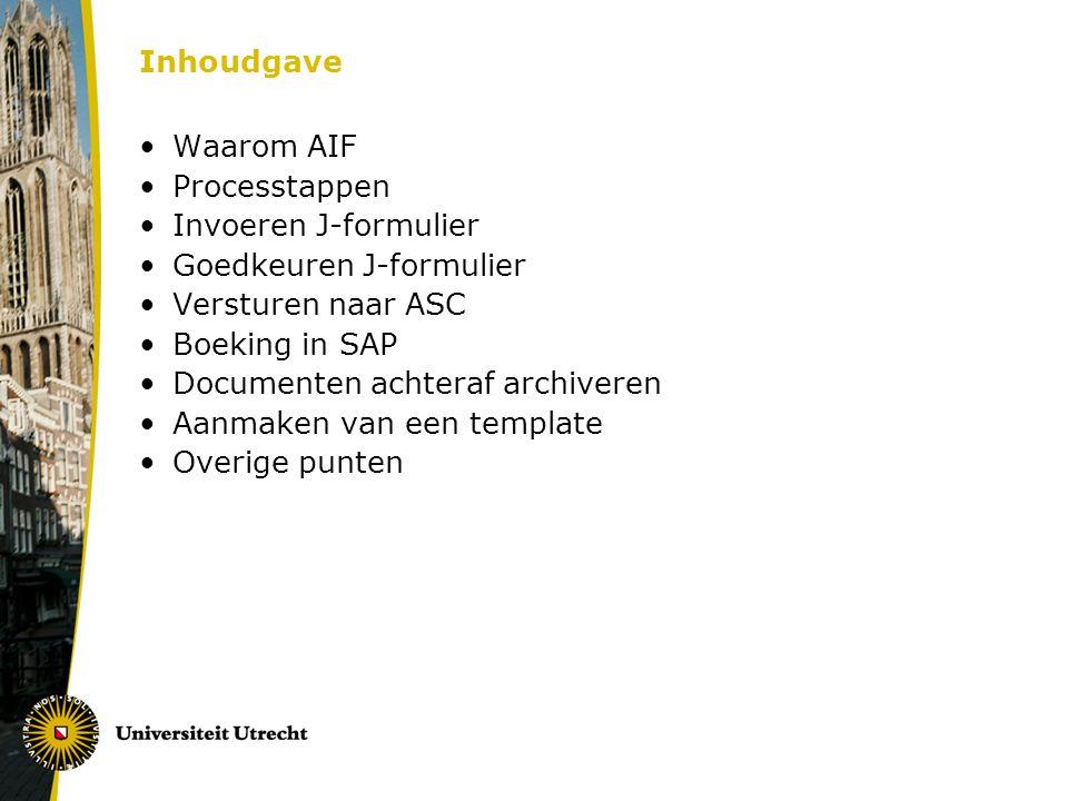 Inhoudgave •Waarom AIF •Processtappen •Invoeren J-formulier •Goedkeuren J-formulier •Versturen naar ASC •Boeking in SAP •Documenten achteraf archiveren •Aanmaken van een template •Overige punten