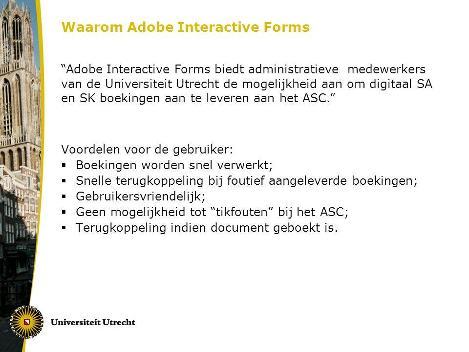 Waarom Adobe Interactive Forms Voordelen voor de gebruiker:  Boekingen worden snel verwerkt;  Snelle terugkoppeling bij foutief aangeleverde boekingen;  Gebruikersvriendelijk;  Geen mogelijkheid tot tikfouten bij het ASC;  Terugkoppeling indien document geboekt is.