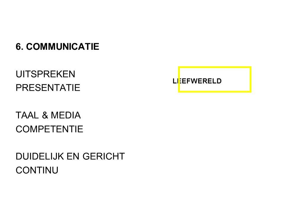 6. COMMUNICATIE UITSPREKEN PRESENTATIE TAAL & MEDIA COMPETENTIE DUIDELIJK EN GERICHT CONTINU LEEFWERELD