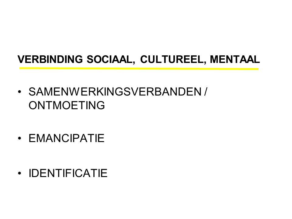 VERBINDING SOCIAAL, CULTUREEL, MENTAAL •SAMENWERKINGSVERBANDEN / ONTMOETING •EMANCIPATIE •IDENTIFICATIE