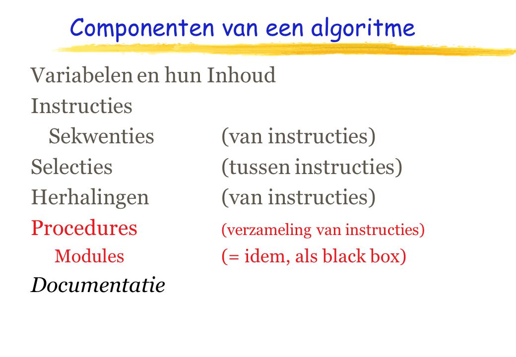 Componenten van een algoritme Variabelen en hun Inhoud Instructies Sekwenties (van instructies) Selecties (tussen instructies) Herhalingen (van instructies) Procedures (verzameling van instructies) Modules (= idem, als black box) Documentatie