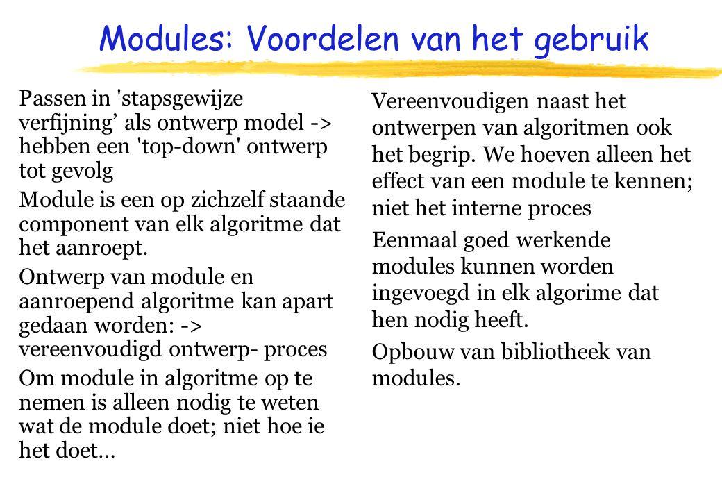 Modules: Voordelen van het gebruik Passen in stapsgewijze verfijning' als ontwerp model -> hebben een top-down ontwerp tot gevolg Module is een op zichzelf staande component van elk algoritme dat het aanroept.