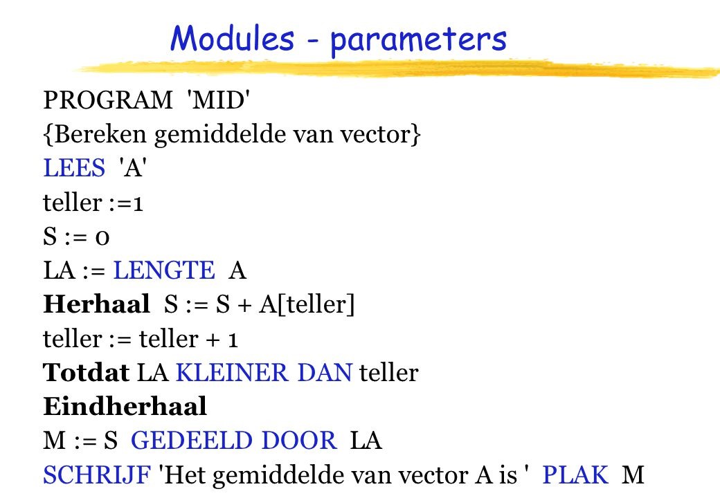 Modules - parameters PROGRAM MID {Bereken gemiddelde van vector} LEES A teller :=1 S := 0 LA := LENGTE A Herhaal S := S + A[teller] teller := teller + 1 Totdat LA KLEINER DAN teller Eindherhaal M := S GEDEELD DOOR LA SCHRIJF Het gemiddelde van vector A is PLAK M
