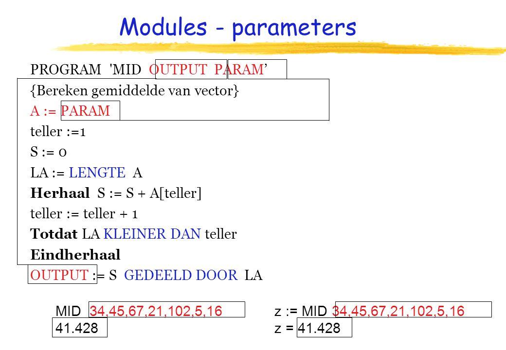 Modules - parameters PROGRAM MID OUTPUT PARAM' {Bereken gemiddelde van vector} A := PARAM teller :=1 S := 0 LA := LENGTE A Herhaal S := S + A[teller] teller := teller + 1 Totdat LA KLEINER DAN teller Eindherhaal OUTPUT := S GEDEELD DOOR LA z := MID 34,45,67,21,102,5,16 z = 41.428 MID 34,45,67,21,102,5,16 41.428