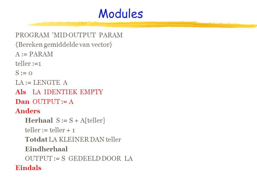 Modules PROGRAM MID OUTPUT PARAM {Bereken gemiddelde van vector} A := PARAM teller :=1 S := 0 LA := LENGTE A Als LA IDENTIEK EMPTY Dan OUTPUT := A Anders Herhaal S := S + A[teller] teller := teller + 1 Totdat LA KLEINER DAN teller Eindherhaal OUTPUT := S GEDEELD DOOR LA Eindals