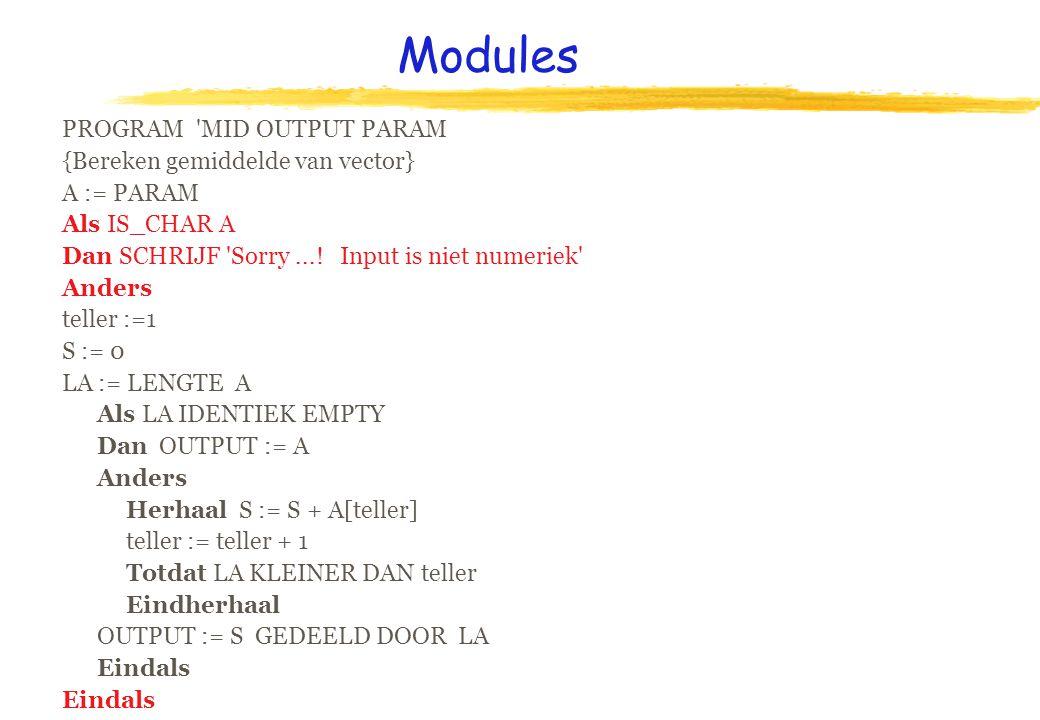 Modules PROGRAM MID OUTPUT PARAM {Bereken gemiddelde van vector} A := PARAM Als IS_CHAR A Dan SCHRIJF Sorry....