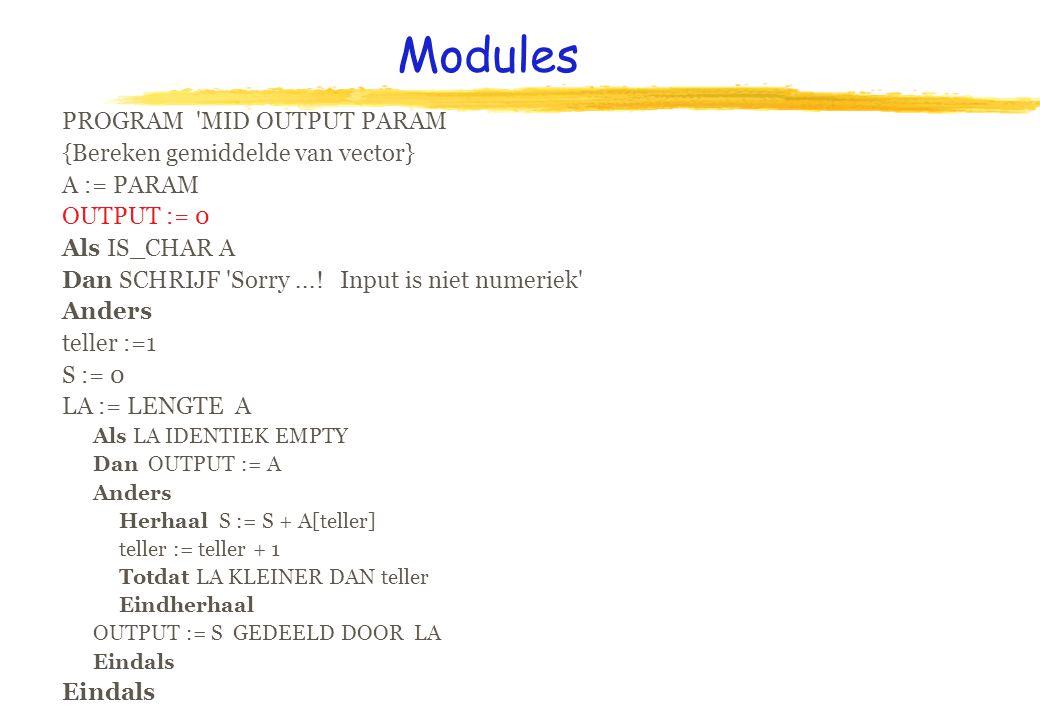 Modules PROGRAM 'MID OUTPUT PARAM {Bereken gemiddelde van vector} A := PARAM OUTPUT := 0 Als IS_CHAR A Dan SCHRIJF 'Sorry...! Input is niet numeriek'