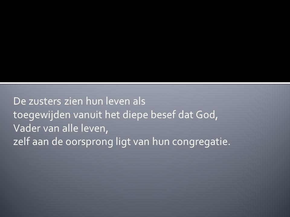 De zusters zien hun leven als toegewijden vanuit het diepe besef dat God, Vader van alle leven, zelf aan de oorsprong ligt van hun congregatie.