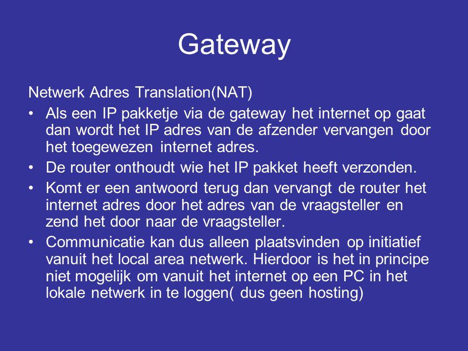 Gateway Netwerk Adres Translation(NAT) •Als een IP pakketje via de gateway het internet op gaat dan wordt het IP adres van de afzender vervangen door het toegewezen internet adres.