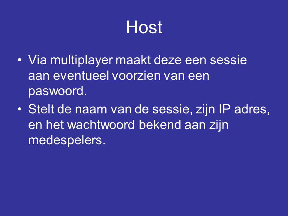 Host •Via multiplayer maakt deze een sessie aan eventueel voorzien van een paswoord. •Stelt de naam van de sessie, zijn IP adres, en het wachtwoord be
