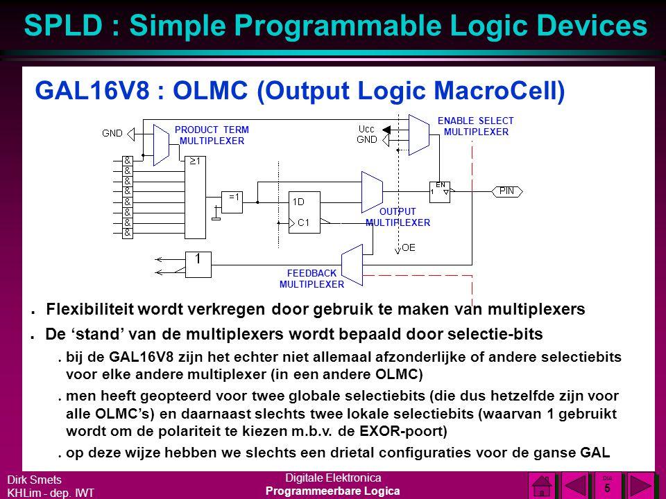Dirk Smets KHLim - dep. IWT Digitale Elektronica Programmeerbare Logica SPLD : Simple Programmable Logic Devices DIA 4 DIA 4 Kleinste GAL : GAL16V8 n8