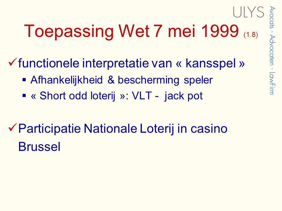 Toepassing Wet 7 mei 1999 (1.8)  functionele interpretatie van « kansspel »  Afhankelijkheid & bescherming speler  « Short odd loterij »: VLT - jack pot  Participatie Nationale Loterij in casino Brussel