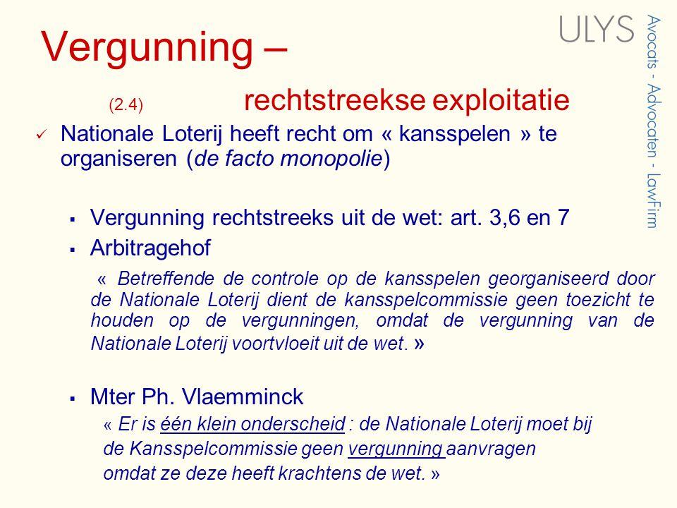 Vergunning – (2.4) rechtstreekse exploitatie  Nationale Loterij heeft recht om « kansspelen » te organiseren (de facto monopolie)  Vergunning rechtstreeks uit de wet: art.