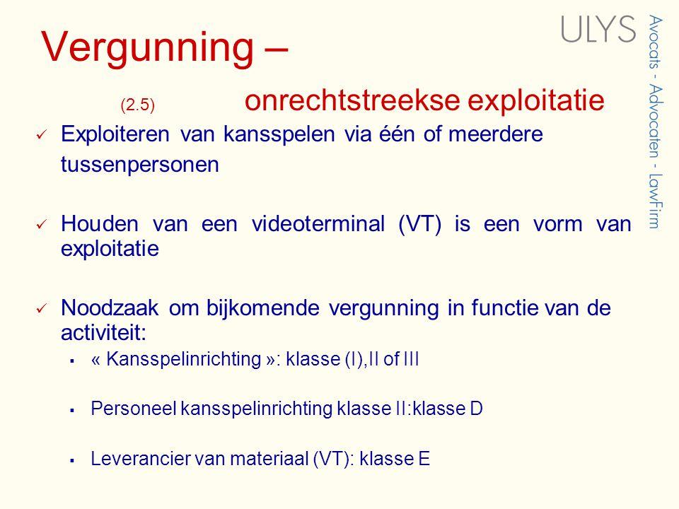 Vergunning – (2.5) onrechtstreekse exploitatie  Exploiteren van kansspelen via één of meerdere tussenpersonen  Houden van een videoterminal (VT) is een vorm van exploitatie  Noodzaak om bijkomende vergunning in functie van de activiteit:  « Kansspelinrichting »: klasse (I),II of III  Personeel kansspelinrichting klasse II:klasse D  Leverancier van materiaal (VT): klasse E