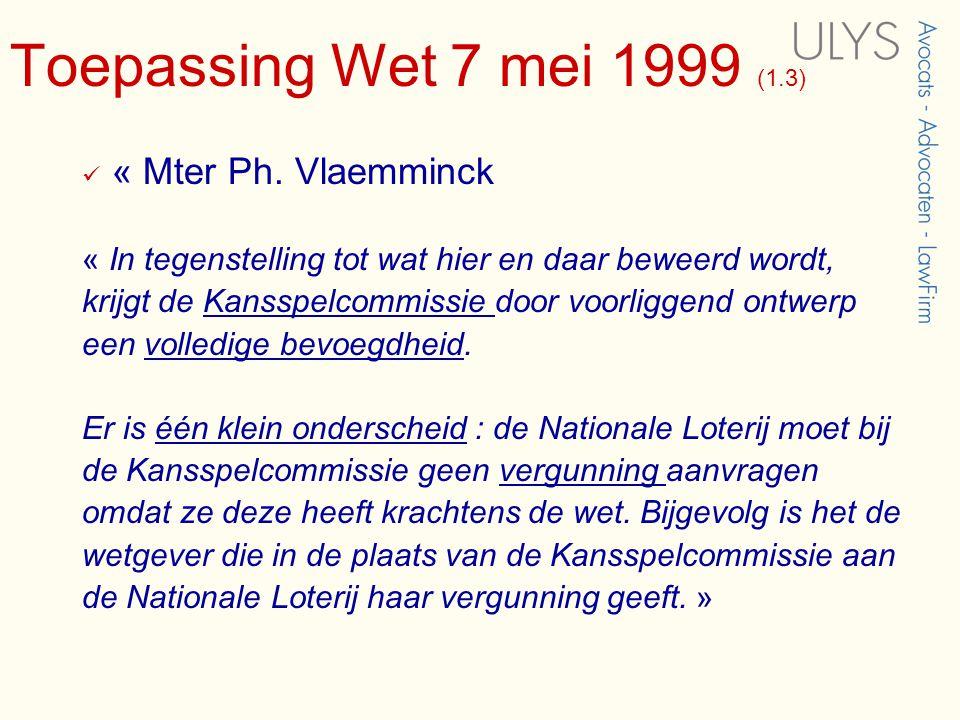 Toepassing Wet 7 mei 1999 (1.3)  « Mter Ph. Vlaemminck « In tegenstelling tot wat hier en daar beweerd wordt, krijgt de Kansspelcommissie door voorli