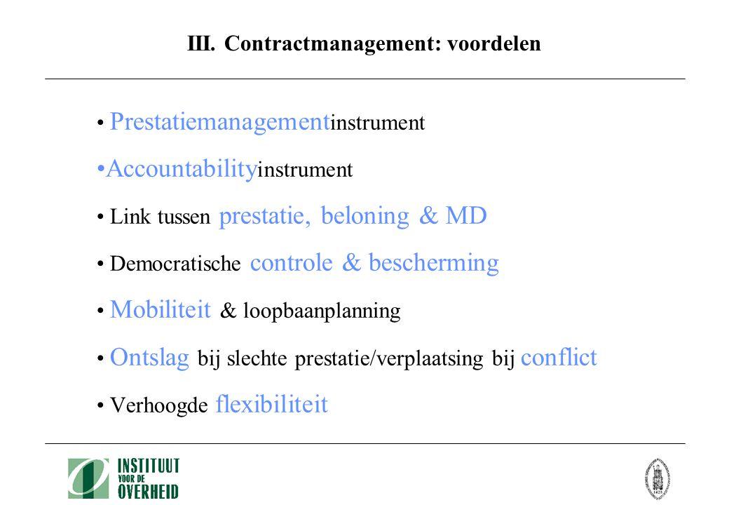III. Contractmanagement: voordelen • Prestatiemanagement instrument •Accountability instrument • Link tussen prestatie, beloning & MD • Democratische