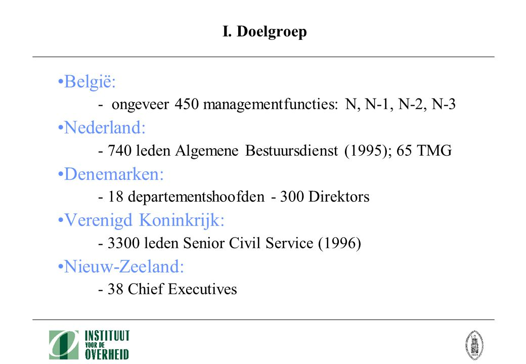 •België: - ongeveer 450 managementfuncties: N, N-1, N-2, N-3 •Nederland: - 740 leden Algemene Bestuursdienst (1995); 65 TMG •Denemarken: - 18 departementshoofden - 300 Direktors •Verenigd Koninkrijk: - 3300 leden Senior Civil Service (1996) •Nieuw-Zeeland: - 38 Chief Executives I.