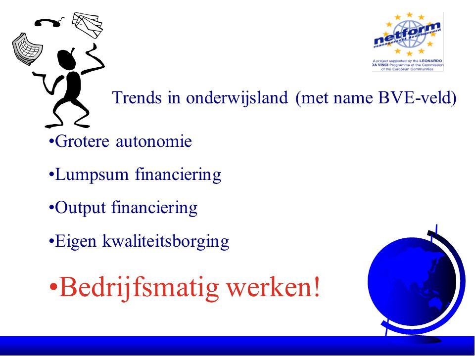 Trends in onderwijsland (met name BVE-veld) •Grotere autonomie •Lumpsum financiering •Output financiering •Eigen kwaliteitsborging •Bedrijfsmatig werken!