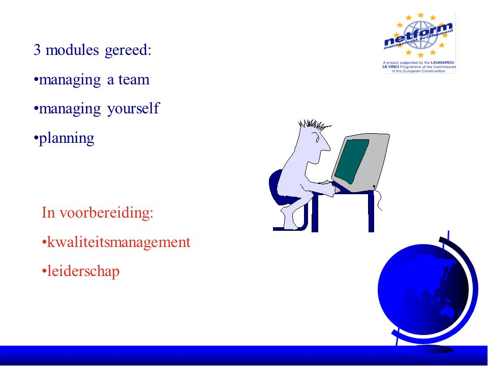 3 modules gereed: •managing a team •managing yourself •planning In voorbereiding: •kwaliteitsmanagement •leiderschap