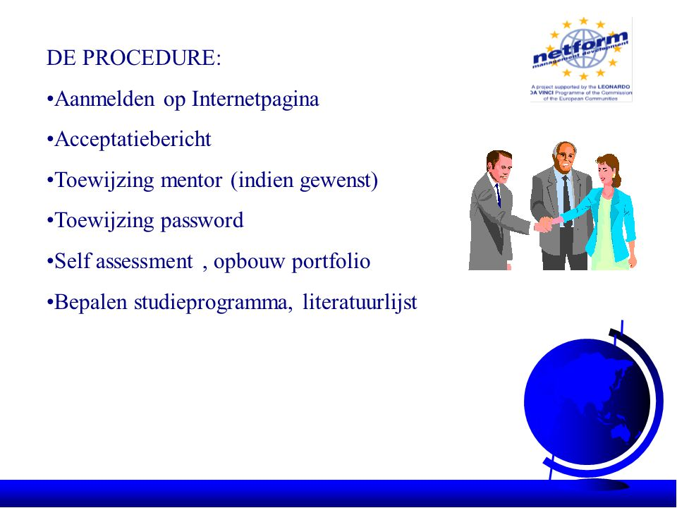 DE PROCEDURE: •Aanmelden op Internetpagina •Acceptatiebericht •Toewijzing mentor (indien gewenst) •Toewijzing password •Self assessment, opbouw portfolio •Bepalen studieprogramma, literatuurlijst