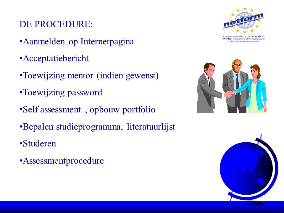 DE PROCEDURE: •Aanmelden op Internetpagina •Acceptatiebericht •Toewijzing mentor (indien gewenst) •Toewijzing password •Self assessment, opbouw portfolio •Bepalen studieprogramma, literatuurlijst •Studeren •Assessmentprocedure