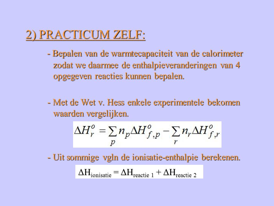 2) PRACTICUM ZELF: - Bepalen van de warmtecapaciteit van de calorimeter zodat we daarmee de enthalpieveranderingen van 4 opgegeven reacties kunnen bepalen.