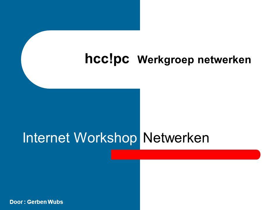 Netwerken hcc!pc Werkgroep netwerken Door : Gerben Wubs Internet Workshop