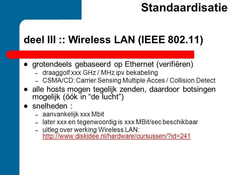 deel III :: Wireless LAN (IEEE 802.11)  grotendeels gebaseerd op Ethernet (verifiëren) – draaggolf xxx GHz / MHz ipv bekabeling – CSMA/CD: Carrier Se