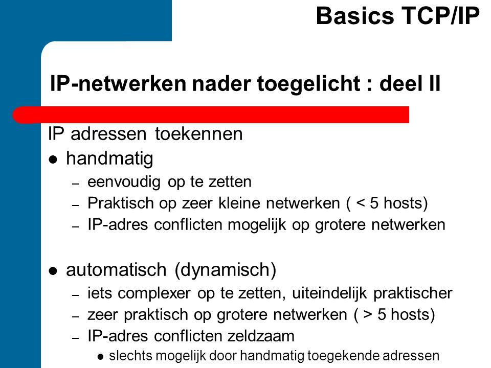 IP-netwerken nader toegelicht : deel II IP adressen toekennen  handmatig – eenvoudig op te zetten – Praktisch op zeer kleine netwerken ( < 5 hosts) –