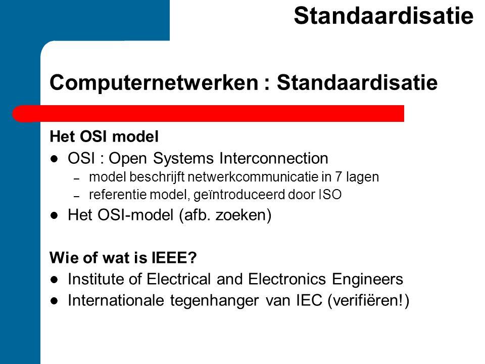 Computernetwerken : Standaardisatie Het OSI model  OSI : Open Systems Interconnection – model beschrijft netwerkcommunicatie in 7 lagen – referentie