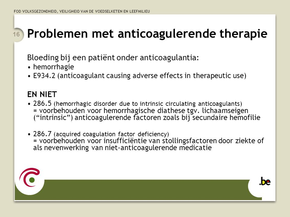 FOD VOLKSGEZONDHEID, VEILIGHEID VAN DE VOEDSELKETEN EN LEEFMILIEU 16 Problemen met anticoagulerende therapie Bloeding bij een patiënt onder anticoagulantia: •hemorrhagie •E934.2 (anticoagulant causing adverse effects in therapeutic use) EN NIET •286.5 (hemorrhagic disorder due to intrinsic circulating anticoagulants) = voorbehouden voor hemorrhagische diathese tgv.