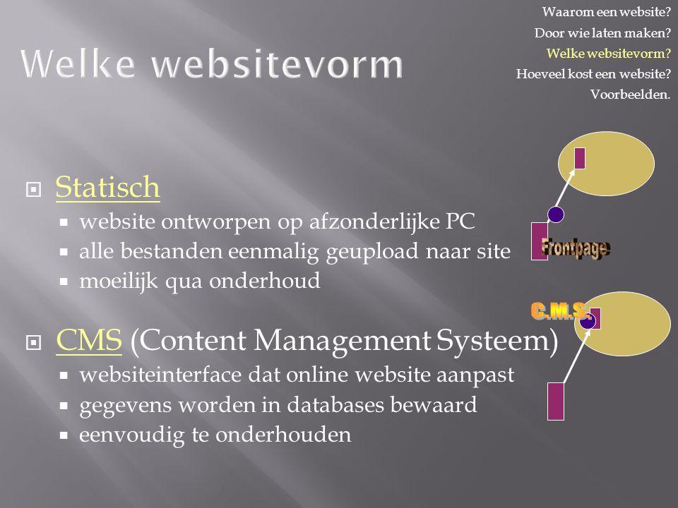 Welke websitevorm  Statisch  website ontworpen op afzonderlijke PC  alle bestanden eenmalig geupload naar site  moeilijk qua onderhoud  CMS (Content Management Systeem)  websiteinterface dat online website aanpast  gegevens worden in databases bewaard  eenvoudig te onderhouden Waarom een website.