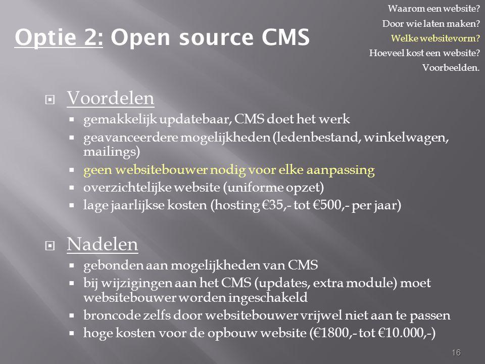  Voordelen  gemakkelijk updatebaar, CMS doet het werk  geavanceerdere mogelijkheden (ledenbestand, winkelwagen, mailings)  geen websitebouwer nodig voor elke aanpassing  overzichtelijke website (uniforme opzet)  lage jaarlijkse kosten (hosting €35,- tot €500,- per jaar)  Nadelen  gebonden aan mogelijkheden van CMS  bij wijzigingen aan het CMS (updates, extra module) moet websitebouwer worden ingeschakeld  broncode zelfs door websitebouwer vrijwel niet aan te passen  hoge kosten voor de opbouw website (€1800,- tot €10.000,-) 16 Optie 2: Open source CMS Waarom een website.