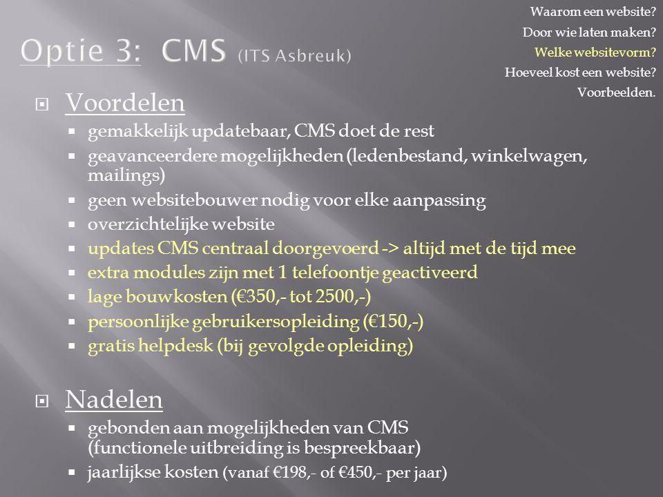Optie 3: CMS (ITS Asbreuk)   Voordelen   gemakkelijk updatebaar, CMS doet de rest   geavanceerdere mogelijkheden (ledenbestand, winkelwagen, mailings)   geen websitebouwer nodig voor elke aanpassing   overzichtelijke website   updates CMS centraal doorgevoerd -> altijd met de tijd mee   extra modules zijn met 1 telefoontje geactiveerd   lage bouwkosten (€350,- tot 2500,-)   persoonlijke gebruikersopleiding (€150,-)   gratis helpdesk (bij gevolgde opleiding)   Nadelen   gebonden aan mogelijkheden van CMS (functionele uitbreiding is bespreekbaar)   jaarlijkse kosten (vanaf €198,- of €450,- per jaar) Waarom een website.