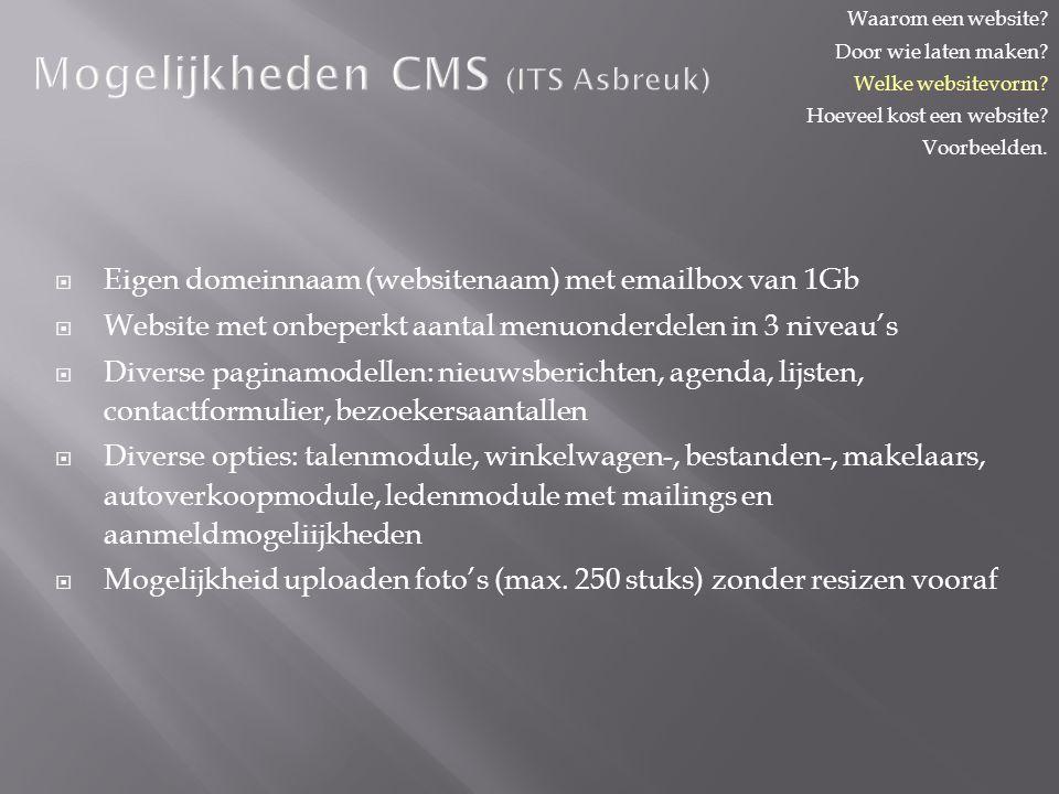 Mogelijkheden CMS (ITS Asbreuk)  Eigen domeinnaam (websitenaam) met emailbox van 1Gb  Website met onbeperkt aantal menuonderdelen in 3 niveau's  Diverse paginamodellen: nieuwsberichten, agenda, lijsten, contactformulier, bezoekersaantallen  Diverse opties: talenmodule, winkelwagen-, bestanden-, makelaars, autoverkoopmodule, ledenmodule met mailings en aanmeldmogeliijkheden  Mogelijkheid uploaden foto's (max.