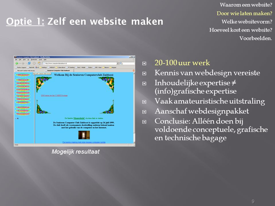  20-100 uur werk  Kennis van webdesign vereiste  Inhoudelijke expertise ≠ (info)grafische expertise  Vaak amateuristische uitstraling  Aanschaf webdesignpakket  Conclusie: Alléén doen bij voldoende conceptuele, grafische en technische bagage 9 Optie 1: Zelf een website maken Waarom een website.