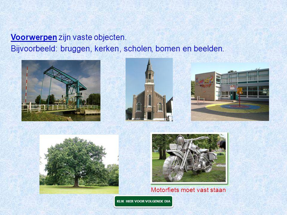Voorwerpen zijn vaste objecten. en beelden.bruggen, kerken, scholen, bomenBijvoorbeeld: Motorfiets moet vast staan KLIK HIER VOOR VOLGENDE DIA