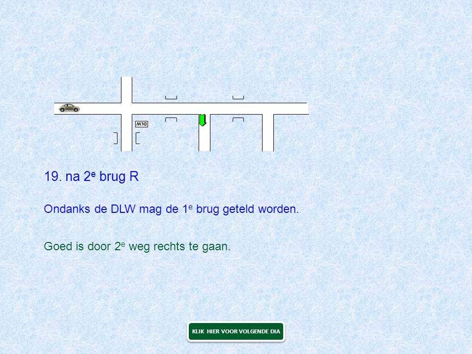 19. na 2 e brug R Goed is door 2 e weg rechts te gaan. KLIK HIER VOOR VOLGENDE DIA Ondanks de DLW mag de 1 e brug geteld worden.