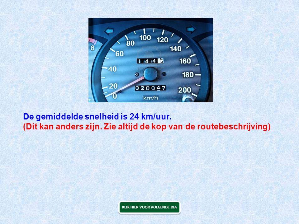 De gemiddelde snelheid is 24 km/uur. (Dit kan anders zijn. Zie altijd de kop van de routebeschrijving) KLIK HIER VOOR VOLGENDE DIA