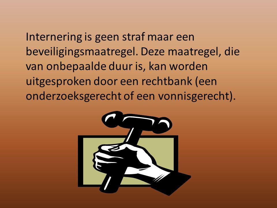 Internering is geen straf maar een beveiligingsmaatregel. Deze maatregel, die van onbepaalde duur is, kan worden uitgesproken door een rechtbank (een