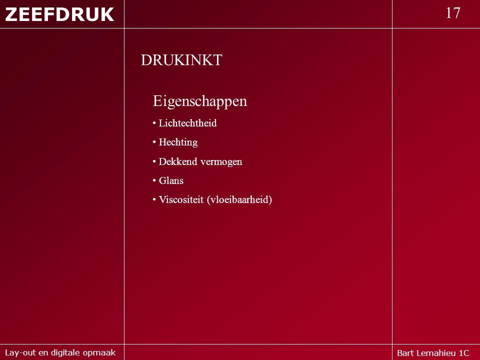 Bart Lemahieu 1C ZEEFDRUK 17 Lay-out en digitale opmaak DRUKINKT Eigenschappen • Lichtechtheid • Hechting • Dekkend vermogen • Glans • Viscositeit (vl