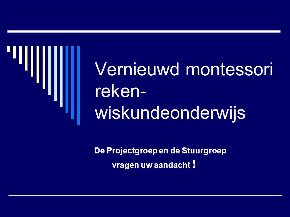 Vernieuwd montessori reken- wiskundeonderwijs De Projectgroep en de Stuurgroep vragen uw aandacht !